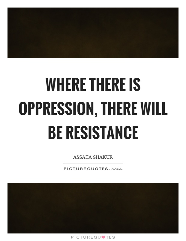 Where there is oppression, there will be resistance Picture Quote #1