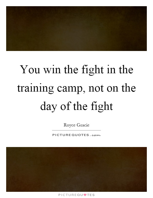 You win the fight in the training camp, not on the day of the fight Picture Quote #1