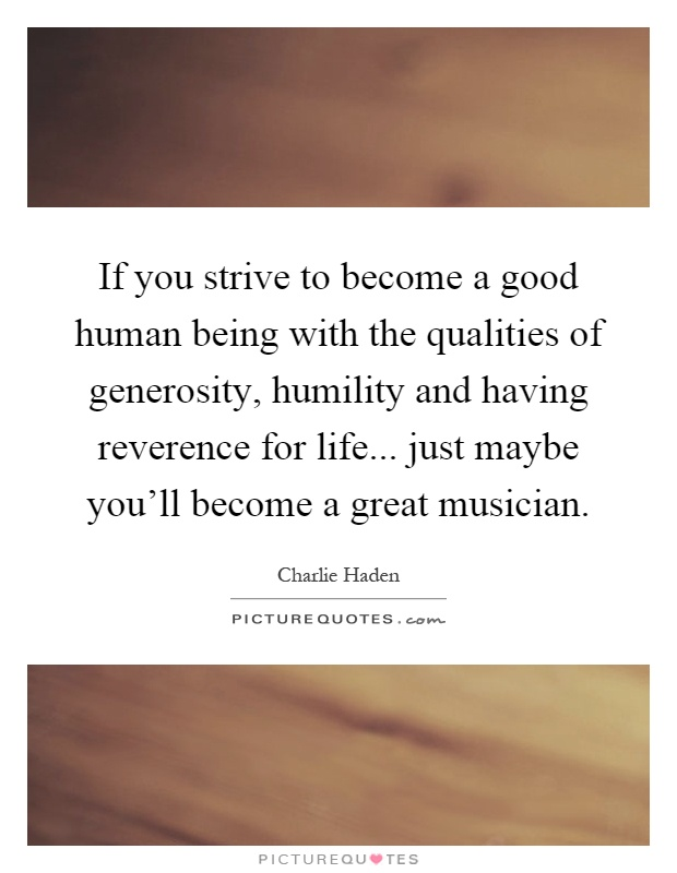 If you strive to become a good human being with the qualities of generosity, humility and having reverence for life... just maybe you'll become a great musician Picture Quote #1