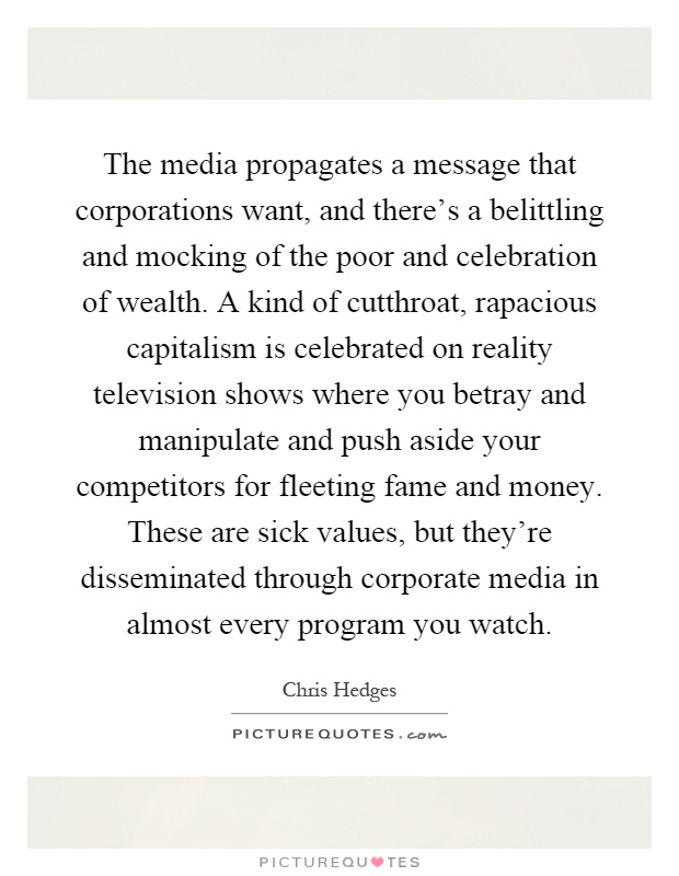 The media propagates a message that corporations want, and there's a belittling and mocking of the poor and celebration of wealth. A kind of cutthroat, rapacious capitalism is celebrated on reality television shows where you betray and manipulate and push aside your competitors for fleeting fame and money. These are sick values, but they're disseminated through corporate media in almost every program you watch Picture Quote #1