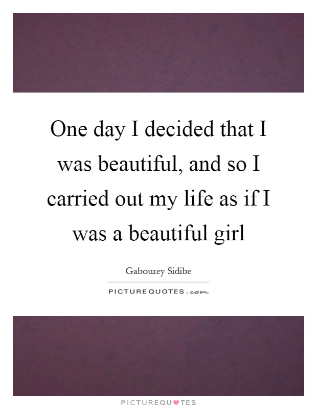 One day I decided that I was beautiful, and so I carried out my life as if I was a beautiful girl Picture Quote #1