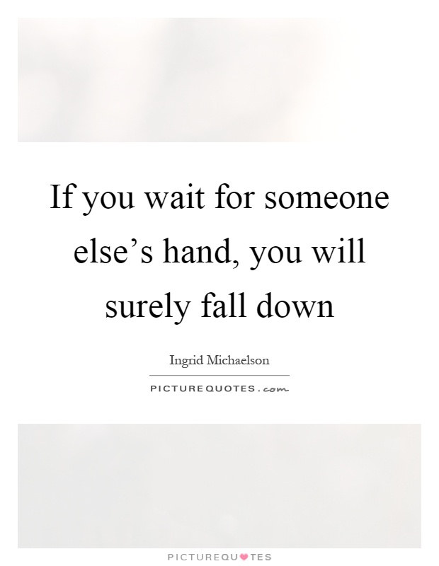 If you wait for someone else's hand, you will surely fall down Picture Quote #1