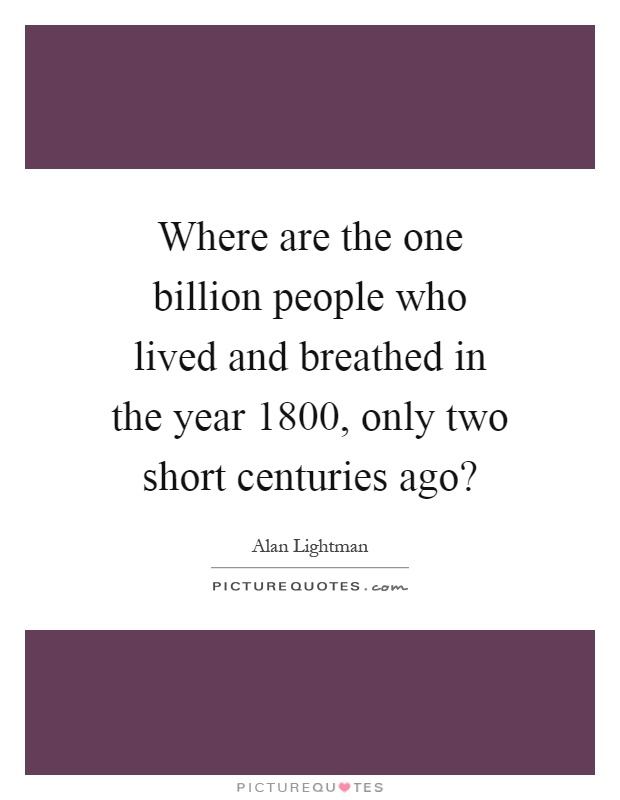 Where are the one billion people who lived and breathed in the year 1800, only two short centuries ago? Picture Quote #1