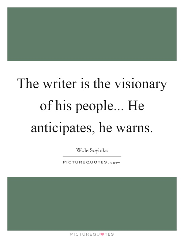 The Writer Is The Visionary Of His People He Anticipates He Picture Quotes