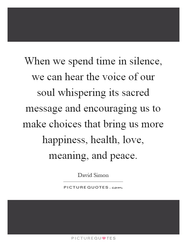 When we spend time in silence, we can hear the voice of our soul whispering its sacred message and encouraging us to make choices that bring us more happiness, health, love, meaning, and peace Picture Quote #1