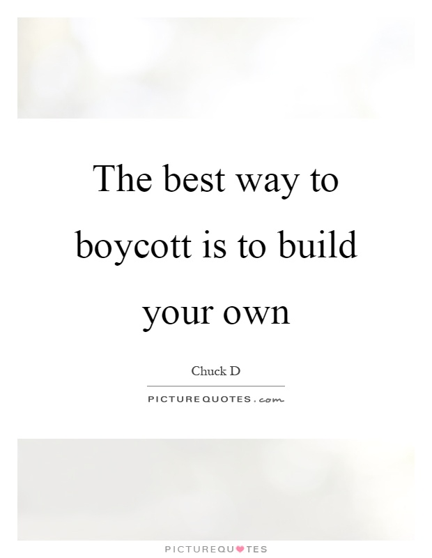The best way to boycott is to build your own Picture Quote #1