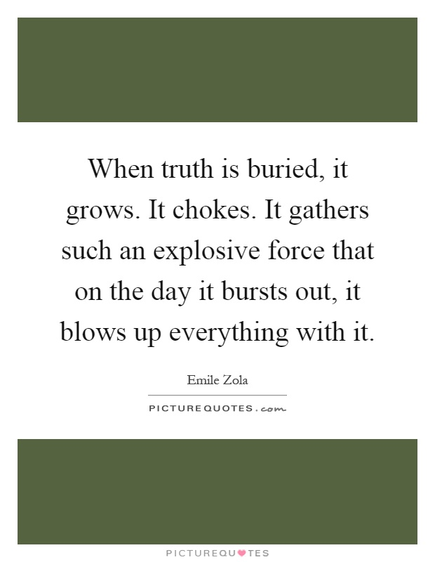 When truth is buried, it grows. It chokes. It gathers such an explosive force that on the day it bursts out, it blows up everything with it Picture Quote #1