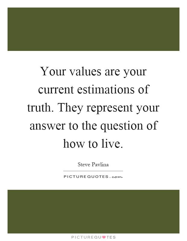 Your values are your current estimations of truth. They represent your answer to the question of how to live Picture Quote #1