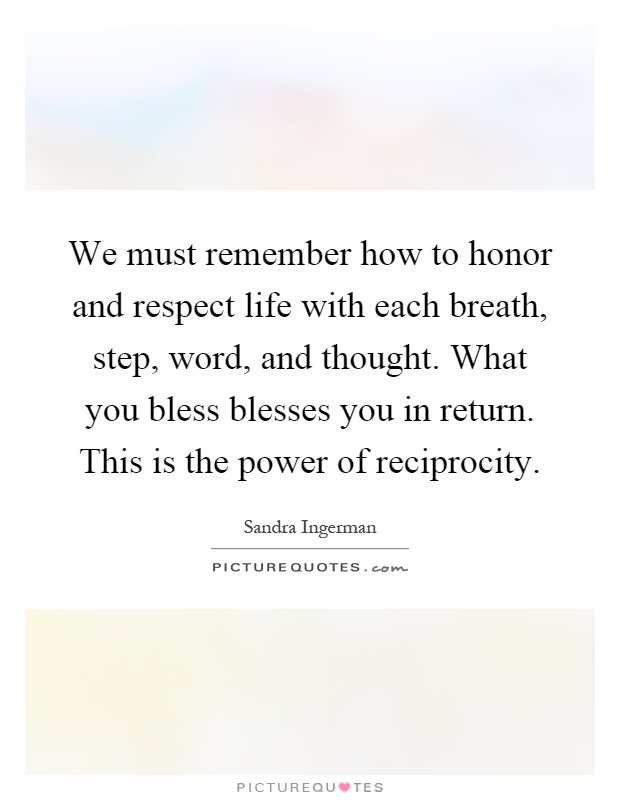 We must remember how to honor and respect life with each breath, step, word, and thought. What you bless blesses you in return. This is the power of reciprocity Picture Quote #1