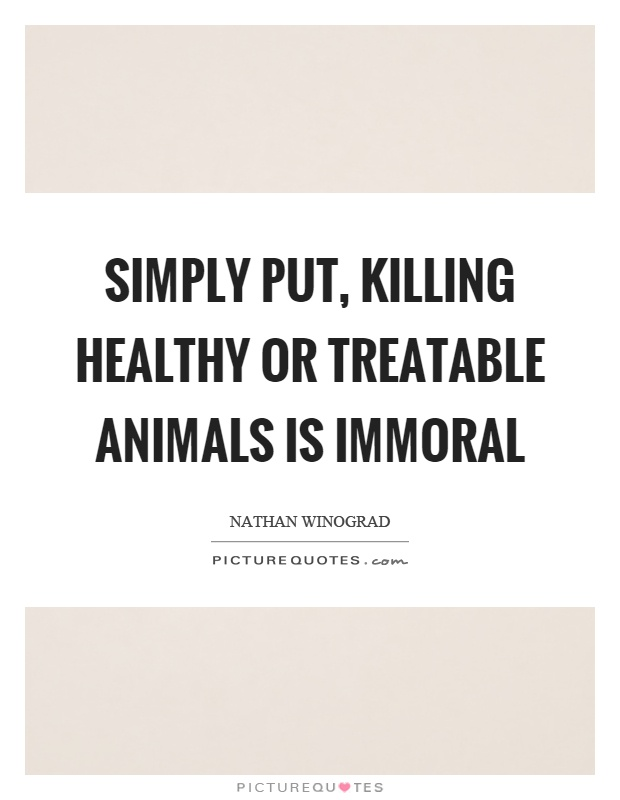 Simply put, killing healthy or treatable animals is immoral Picture Quote #1