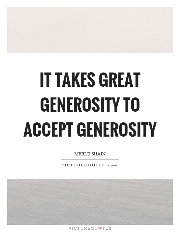It takes great generosity to accept generosity Picture Quote #1