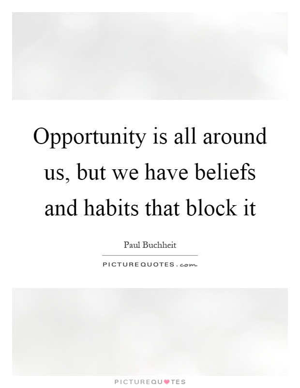Opportunity is all around us, but we have beliefs and habits that block it Picture Quote #1