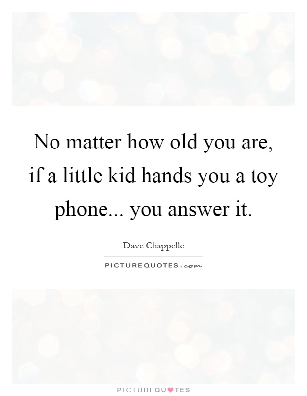 No matter how old you are, if a little kid hands you a toy phone... you answer it Picture Quote #1