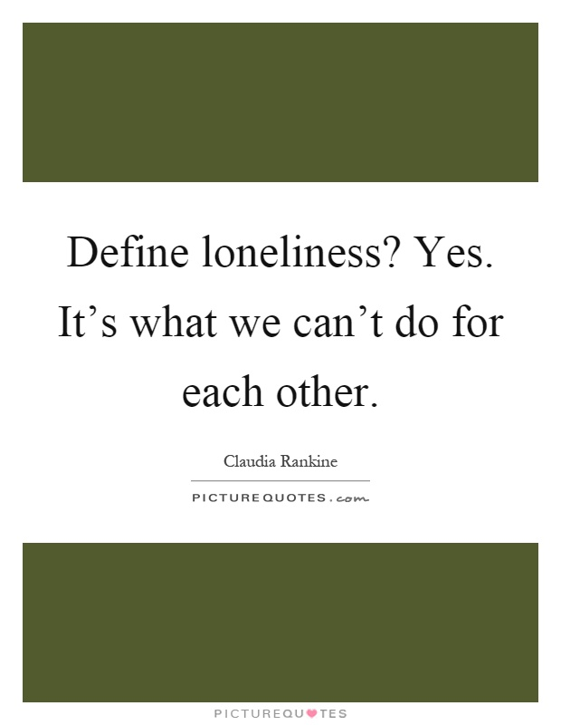 Define loneliness? Yes. It's what we can't do for each other Picture Quote #1