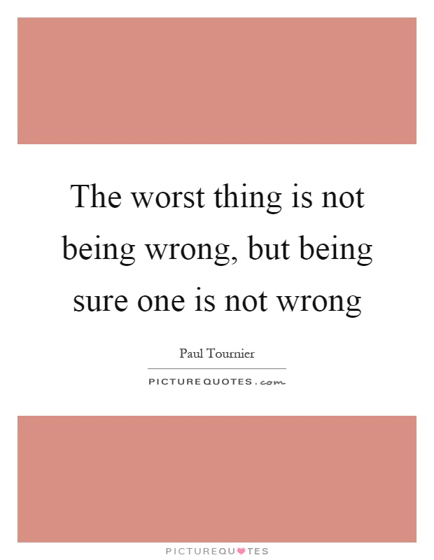 The worst thing is not being wrong, but being sure one is not wrong Picture Quote #1
