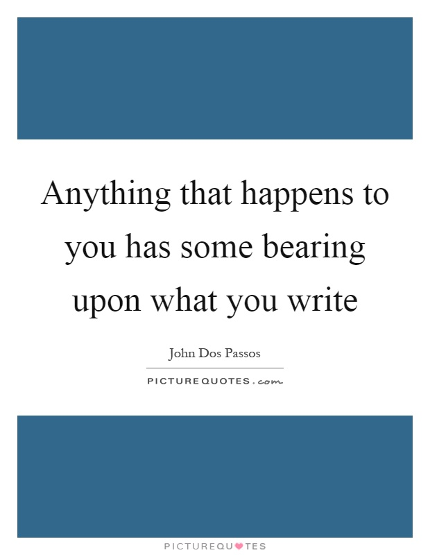Anything that happens to you has some bearing upon what you write Picture Quote #1
