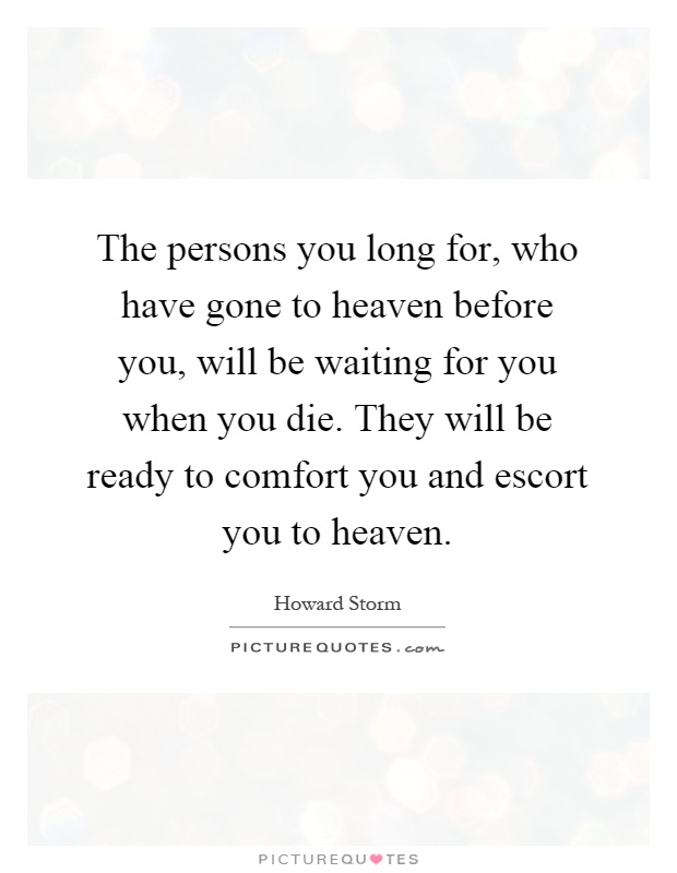 The persons you long for, who have gone to heaven before you, will be waiting for you when you die. They will be ready to comfort you and escort you to heaven Picture Quote #1