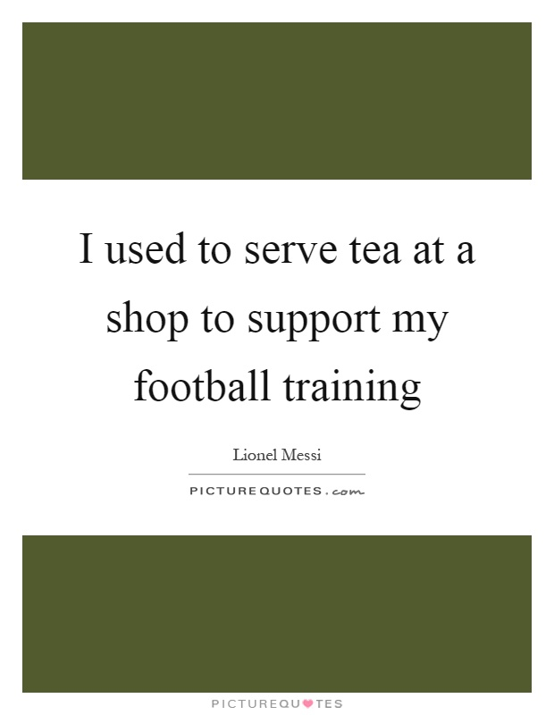 I used to serve tea at a shop to support my football training Picture Quote #1