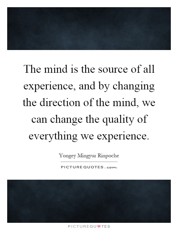 The mind is the source of all experience, and by changing the direction of the mind, we can change the quality of everything we experience Picture Quote #1