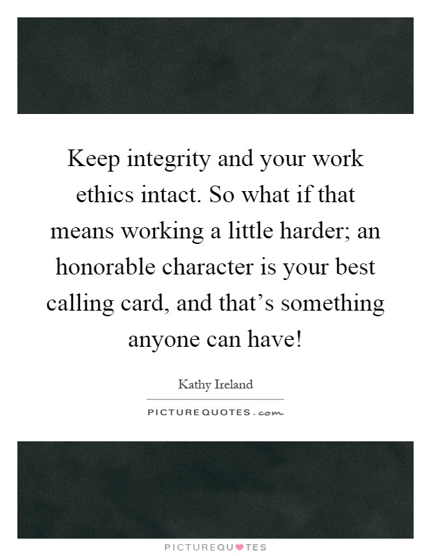 Keep integrity and your work ethics intact. So what if that means working a little harder; an honorable character is your best calling card, and that's something anyone can have! Picture Quote #1