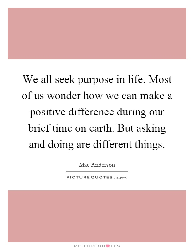 We all seek purpose in life. Most of us wonder how we can make a positive difference during our brief time on earth. But asking and doing are different things Picture Quote #1