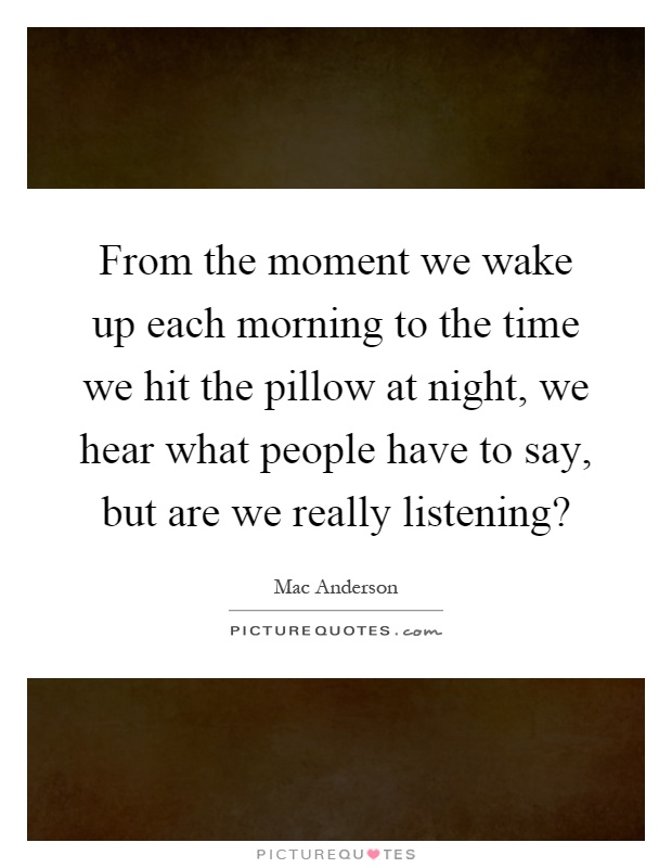 From the moment we wake up each morning to the time we hit the pillow at night, we hear what people have to say, but are we really listening? Picture Quote #1