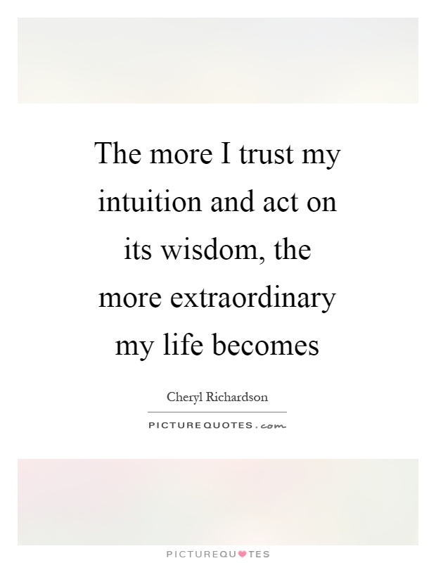 The more I trust my intuition and act on its wisdom, the more extraordinary my life becomes Picture Quote #1