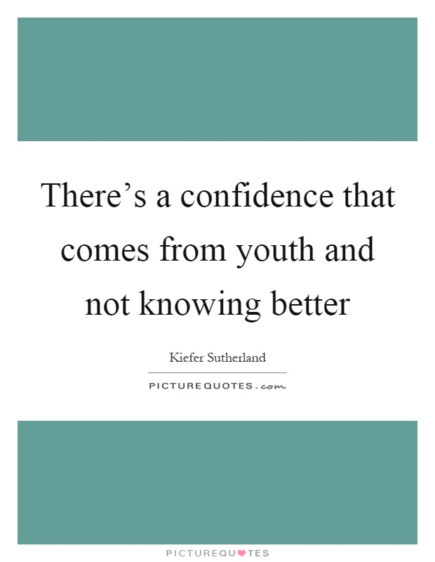 There's a confidence that comes from youth and not knowing better Picture Quote #1