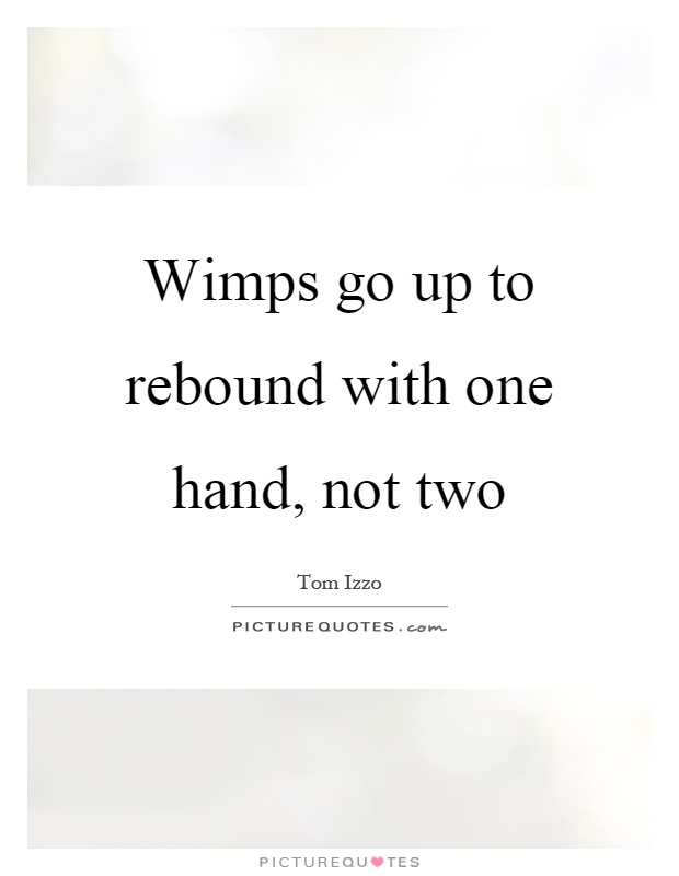Wimps go up to rebound with one hand, not two Picture Quote #1