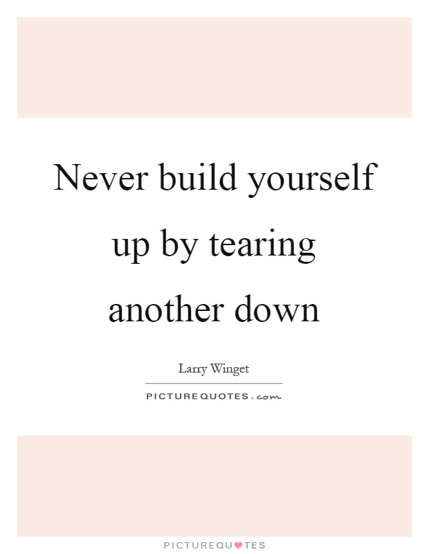 Never build yourself up by tearing another down Picture Quote #1