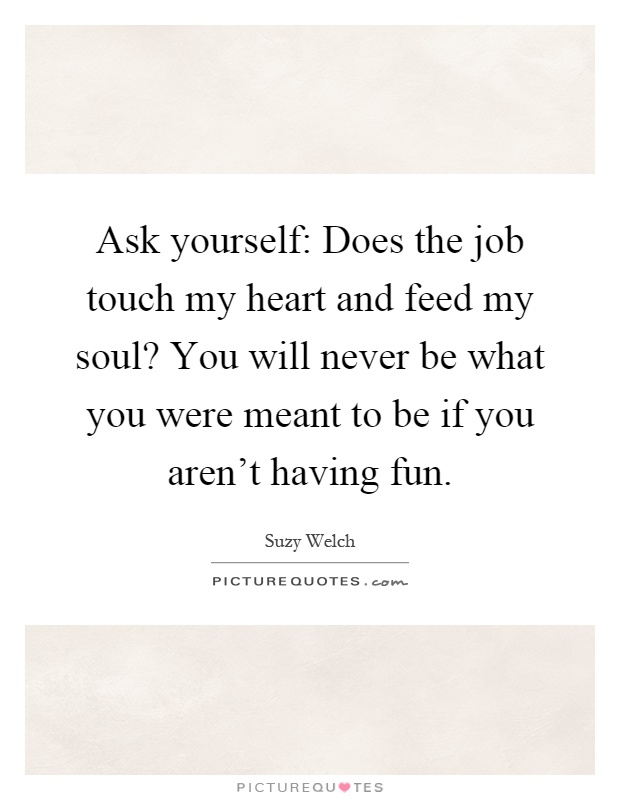 Ask yourself: Does the job touch my heart and feed my soul? You will never be what you were meant to be if you aren't having fun Picture Quote #1