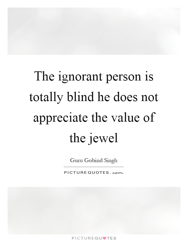 The ignorant person is totally blind he does not appreciate the value of the jewel Picture Quote #1