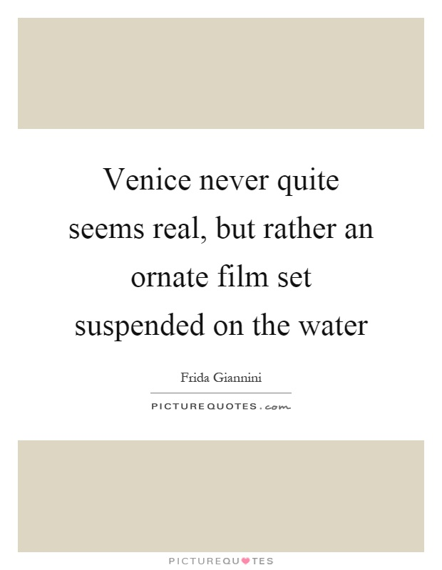 Venice never quite seems real, but rather an ornate film set suspended on the water Picture Quote #1