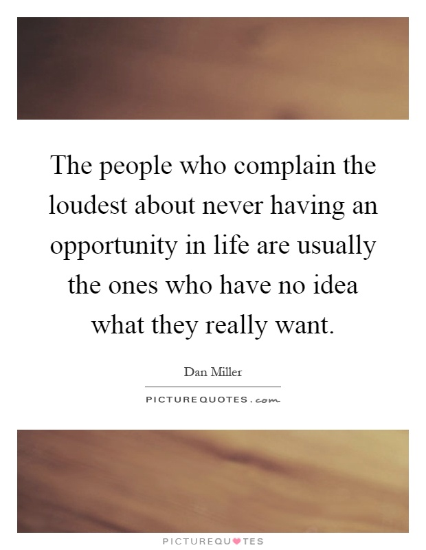 The people who complain the loudest about never having an opportunity in life are usually the ones who have no idea what they really want Picture Quote #1