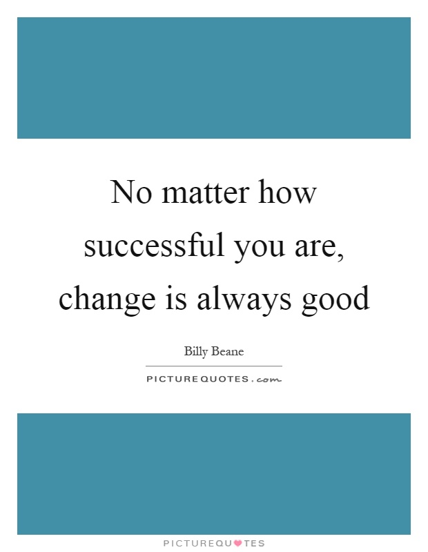 No matter how successful you are, change is always good Picture Quote #1