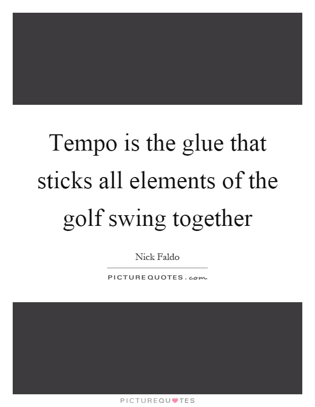 Tempo is the glue that sticks all elements of the golf swing together Picture Quote #1