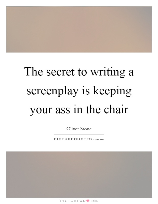 The secret to writing a screenplay is keeping your ass in the chair Picture Quote #1