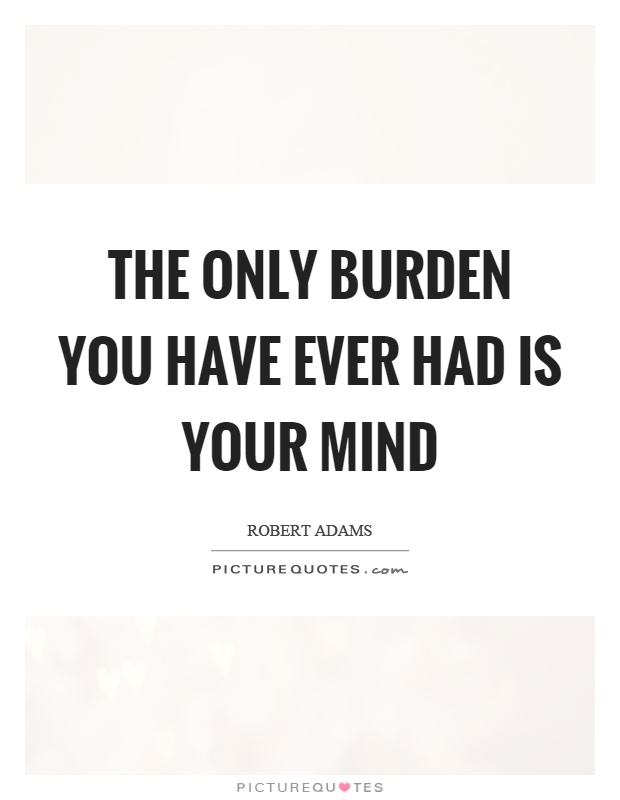 The only burden you have ever had is your mind Picture Quote #1