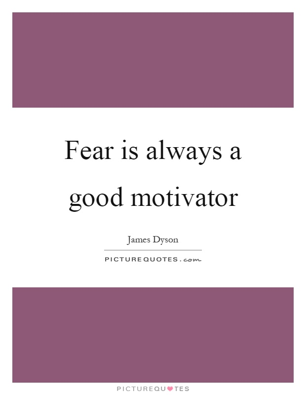 Fear is always a good motivator Picture Quote #1