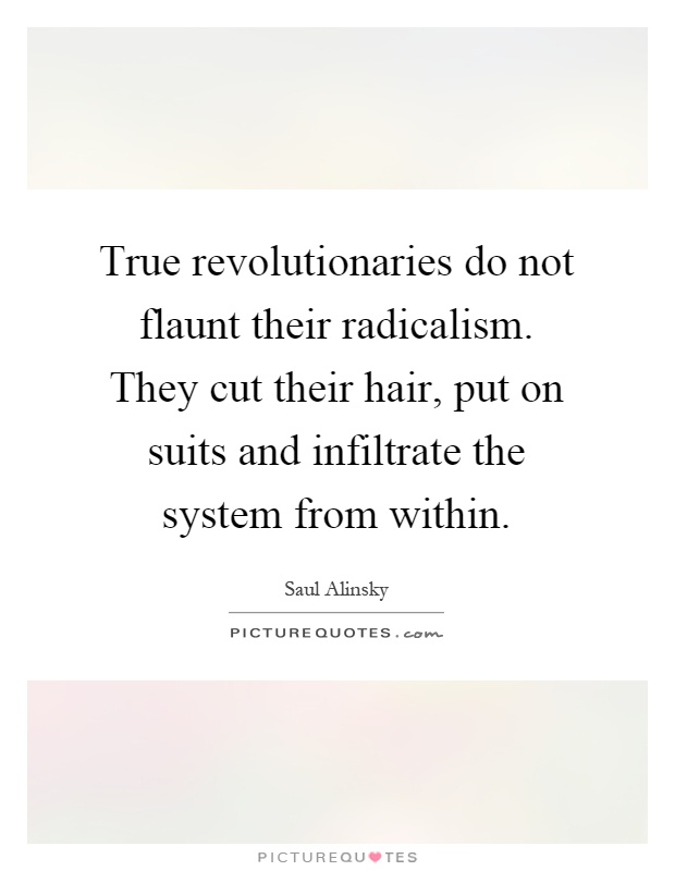 True revolutionaries do not flaunt their radicalism. They cut their hair, put on suits and infiltrate the system from within Picture Quote #1