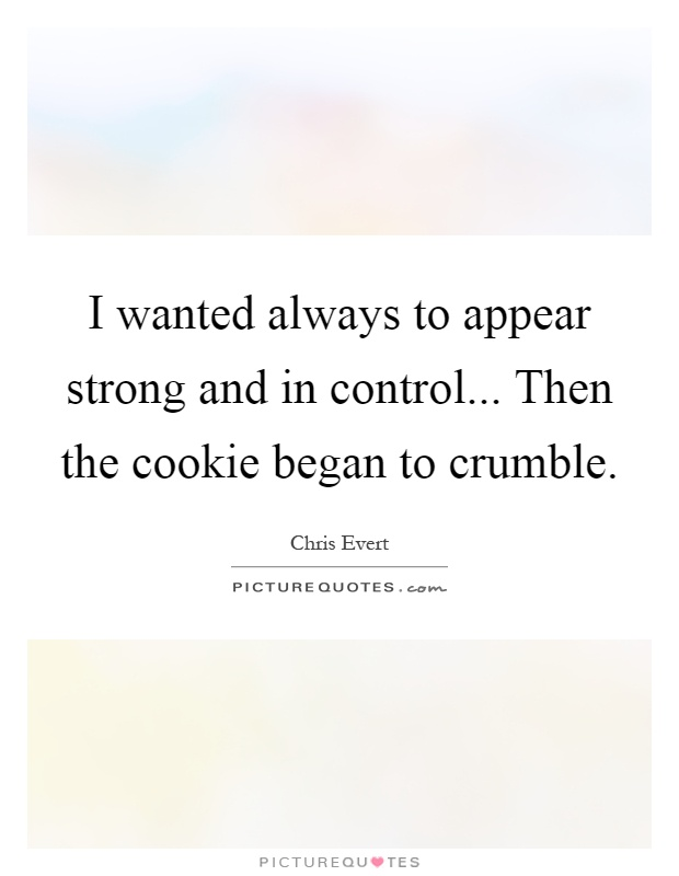I wanted always to appear strong and in control... Then the cookie began to crumble Picture Quote #1