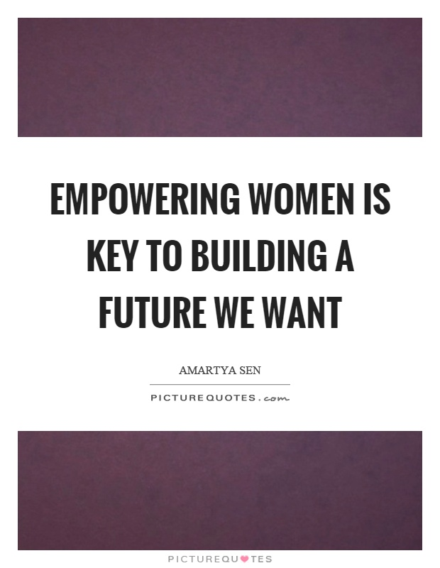Empowering women is key to building a future we want Picture Quote #1