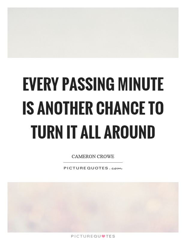 Every passing minute is another chance to turn it all around Picture Quote #1