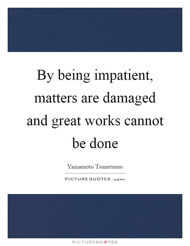 By being impatient, matters are damaged and great works cannot be done Picture Quote #1
