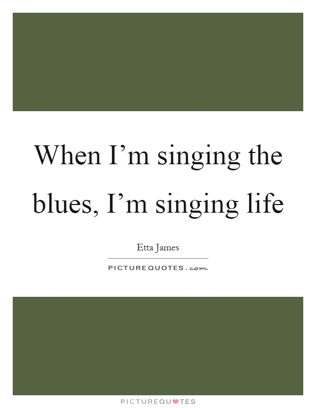 When I'm singing the blues, I'm singing life Picture Quote #1