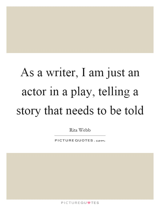 As a writer, I am just an actor in a play, telling a story that needs to be told Picture Quote #1