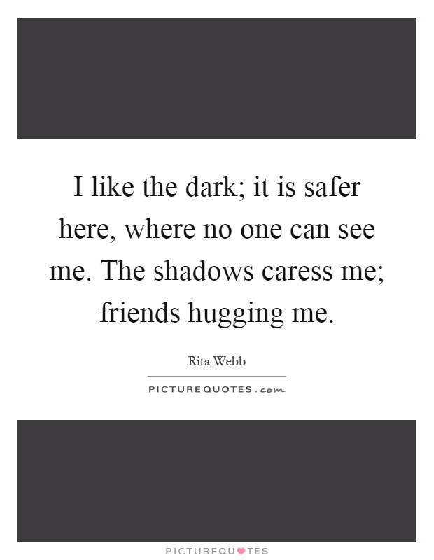 I like the dark; it is safer here, where no one can see me. The shadows caress me; friends hugging me Picture Quote #1