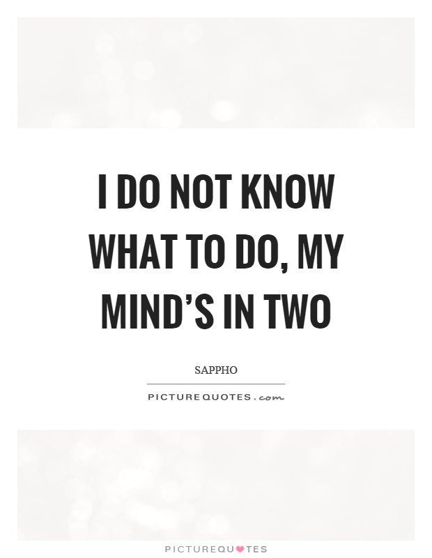 I do not know what to do, my mind's in two Picture Quote #1