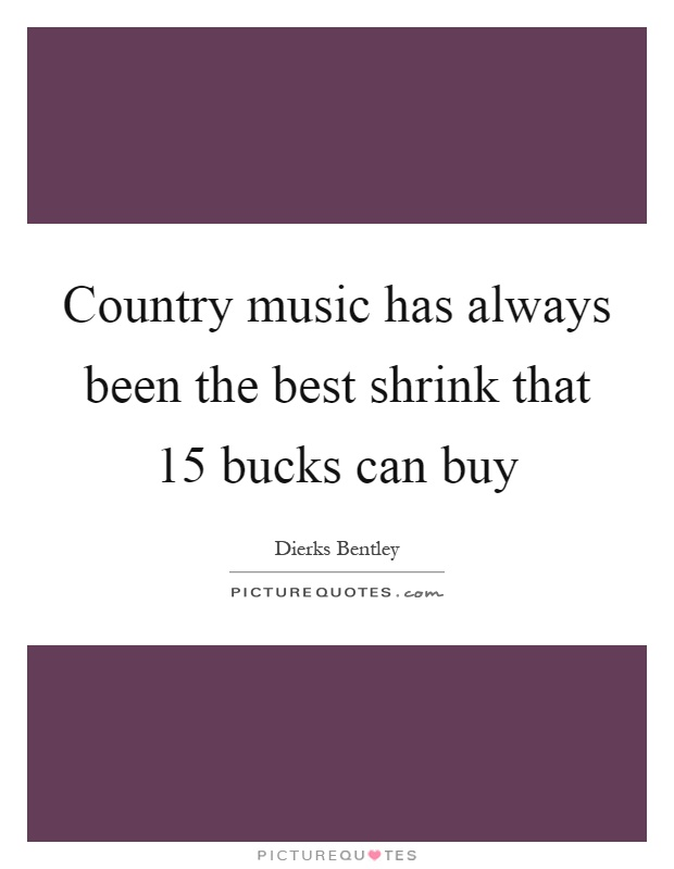 Country music has always been the best shrink that 15 bucks can buy Picture Quote #1