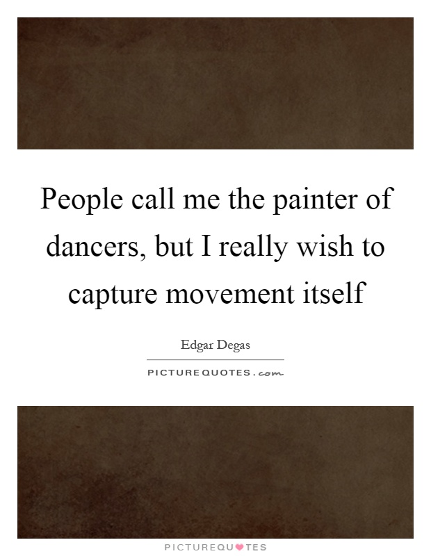 People call me the painter of dancers, but I really wish to capture movement itself Picture Quote #1
